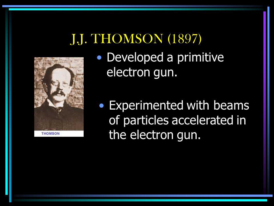 J.J. THOMSON (1897) Developed a primitive electron gun.