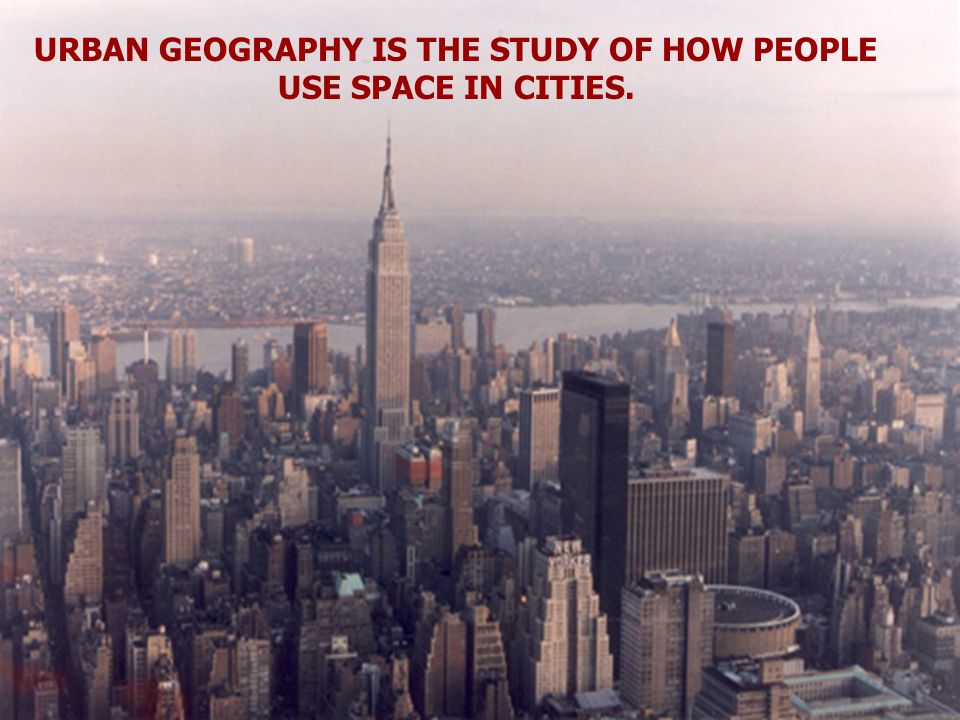 URBAN GEOGRAPHY IS THE STUDY OF HOW PEOPLE USE SPACE IN CITIES.
