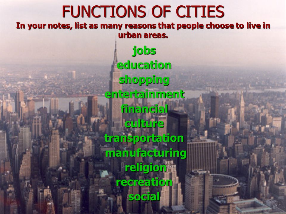 FUNCTIONS OF CITIES In your notes, list as many reasons that people choose to live in urban areas.