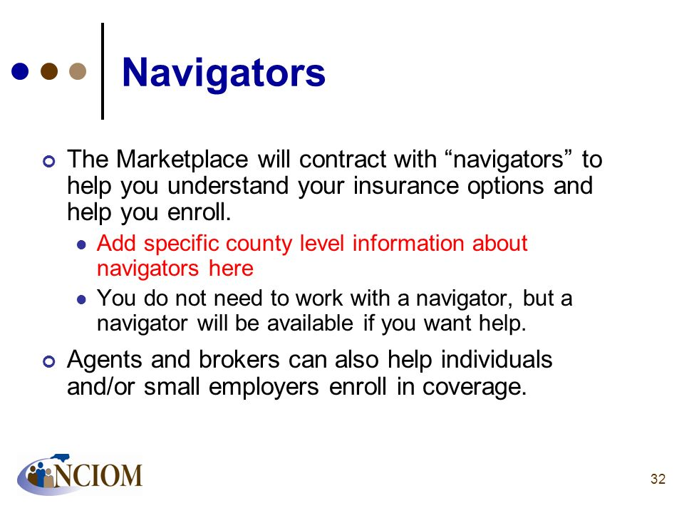 Navigators The Marketplace will contract with navigators to help you understand your insurance options and help you enroll.