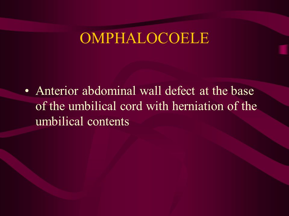 OMPHALOCOELE Anterior abdominal wall defect at the base of the umbilical cord with herniation of the umbilical contents.