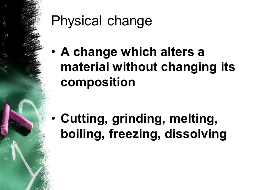 Physical change A change which alters a material without changing its composition.