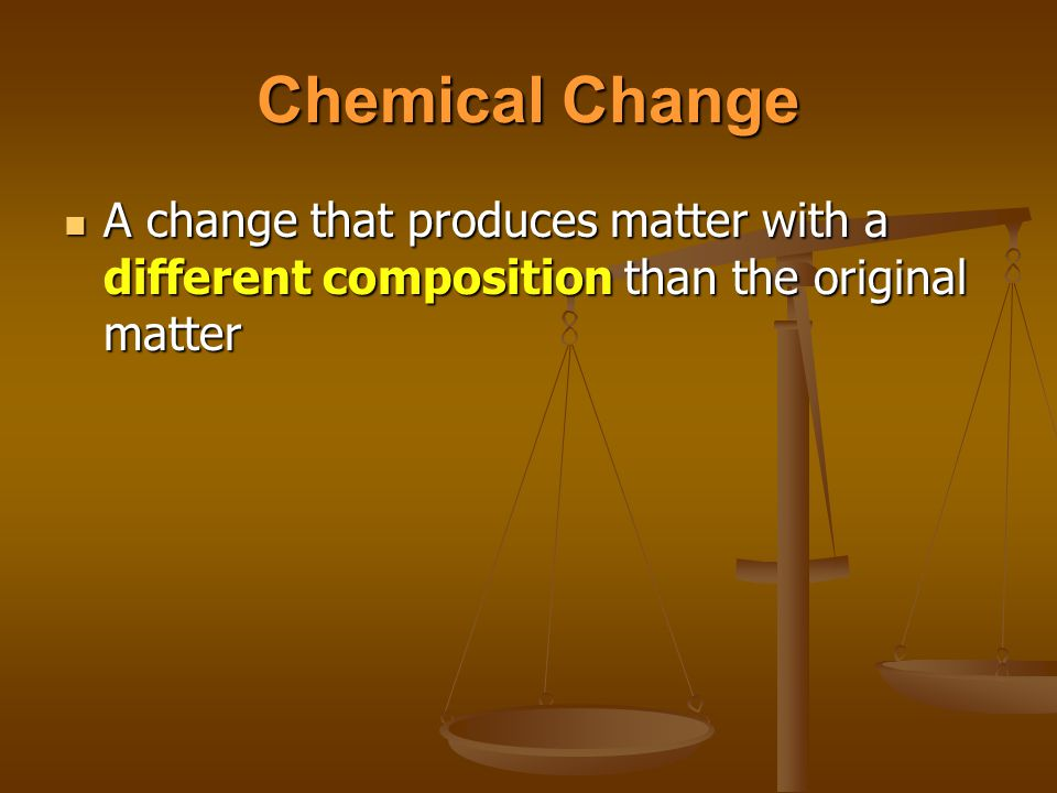 Chemical Change A change that produces matter with a different composition than the original matter
