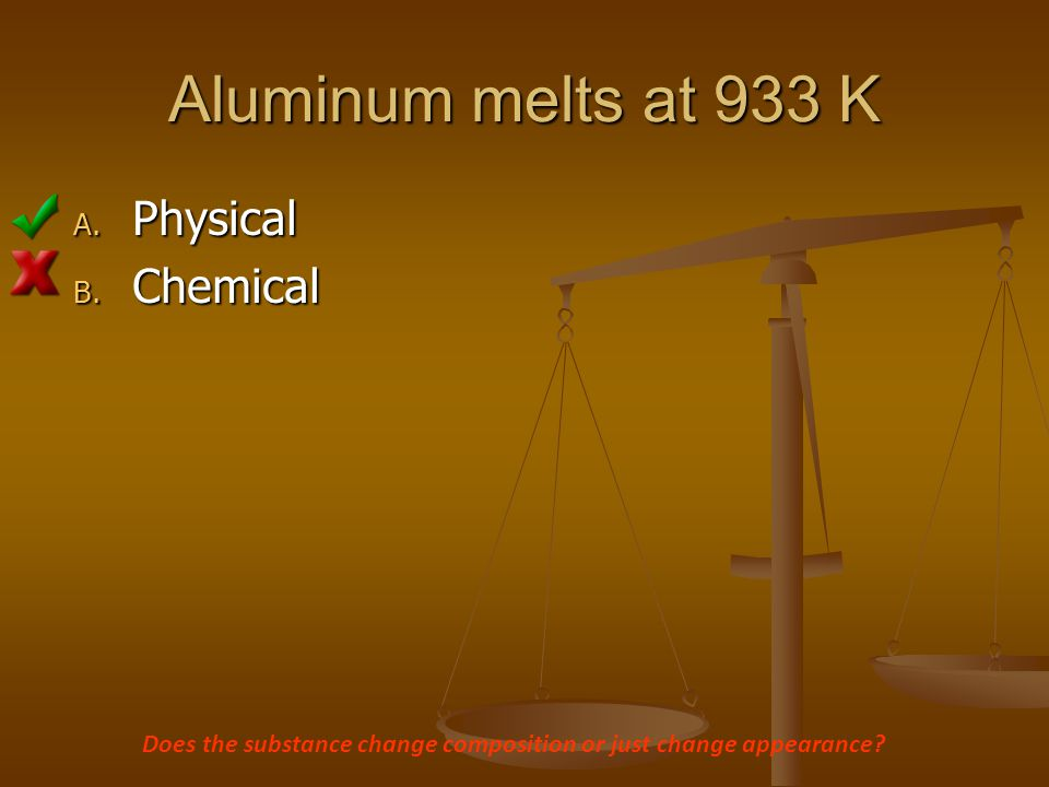 Aluminum melts at 933 K Physical Chemical