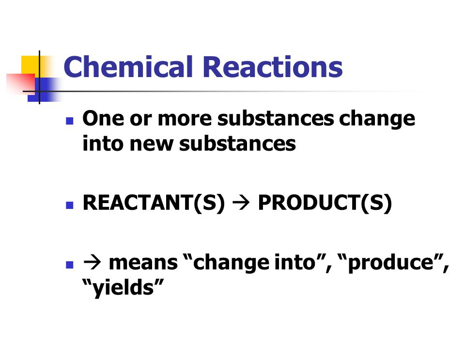 Chemical Reactions One or more substances change into new substances