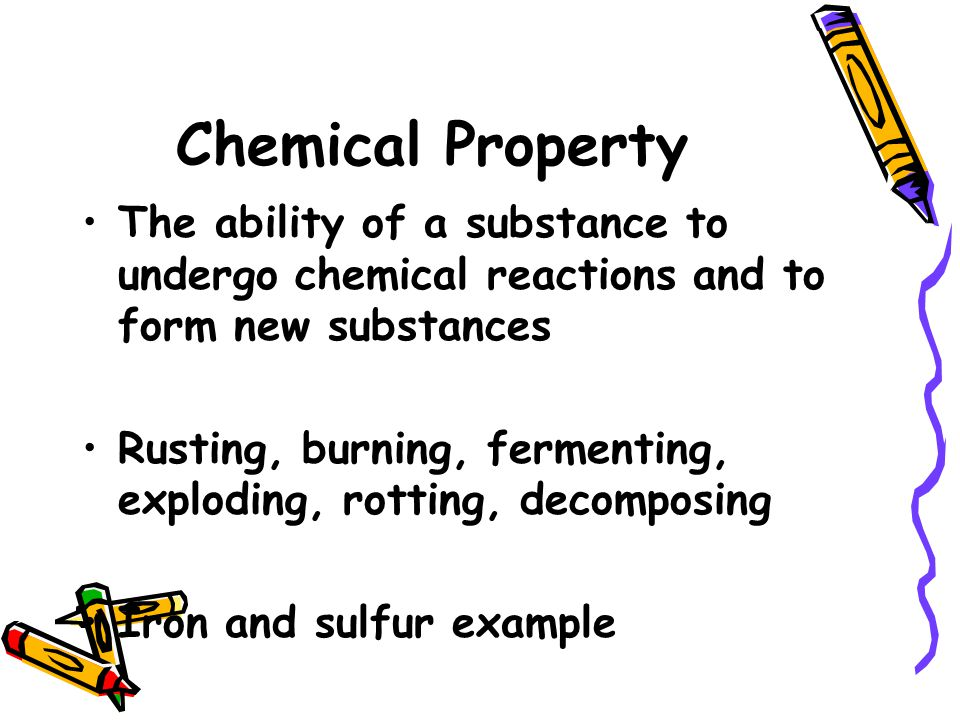 Chemical Property The ability of a substance to undergo chemical reactions and to form new substances.