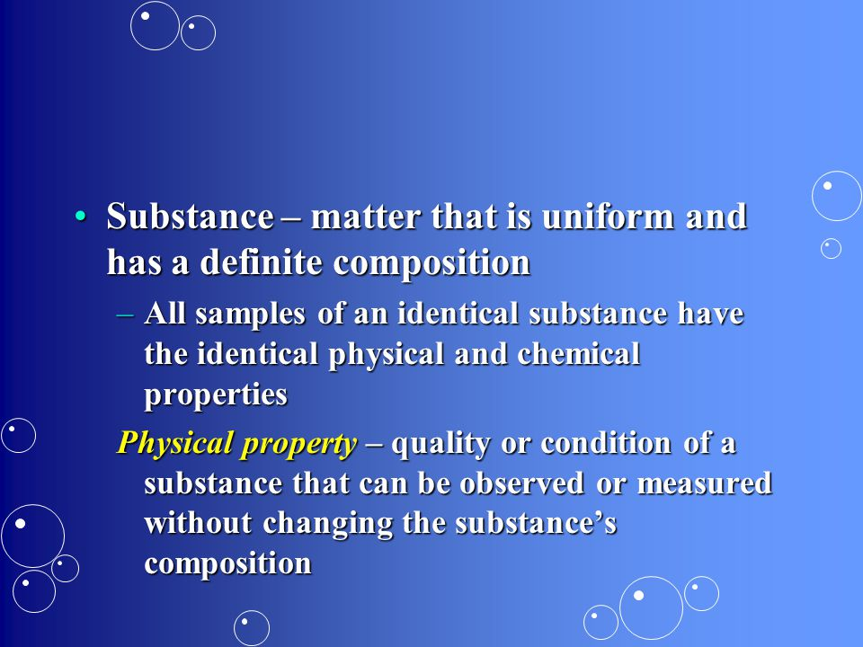 Substance – matter that is uniform and has a definite composition