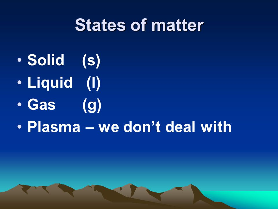 States of matter Solid (s) Liquid (l) Gas (g)