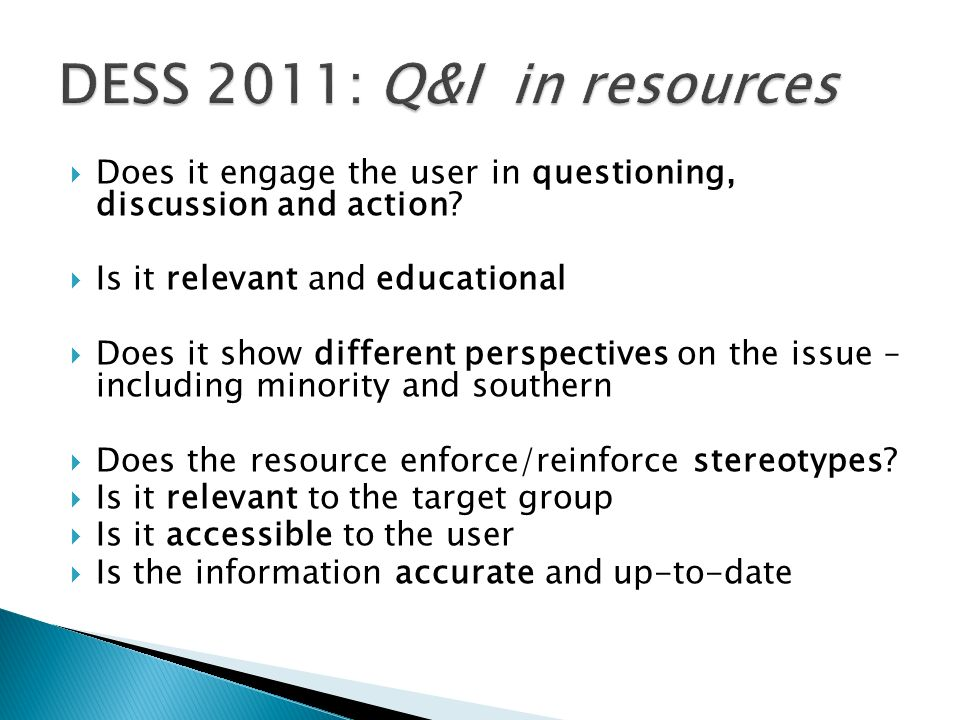 DESS 2011: Q&I in resources Does it engage the user in questioning, discussion and action Is it relevant and educational.