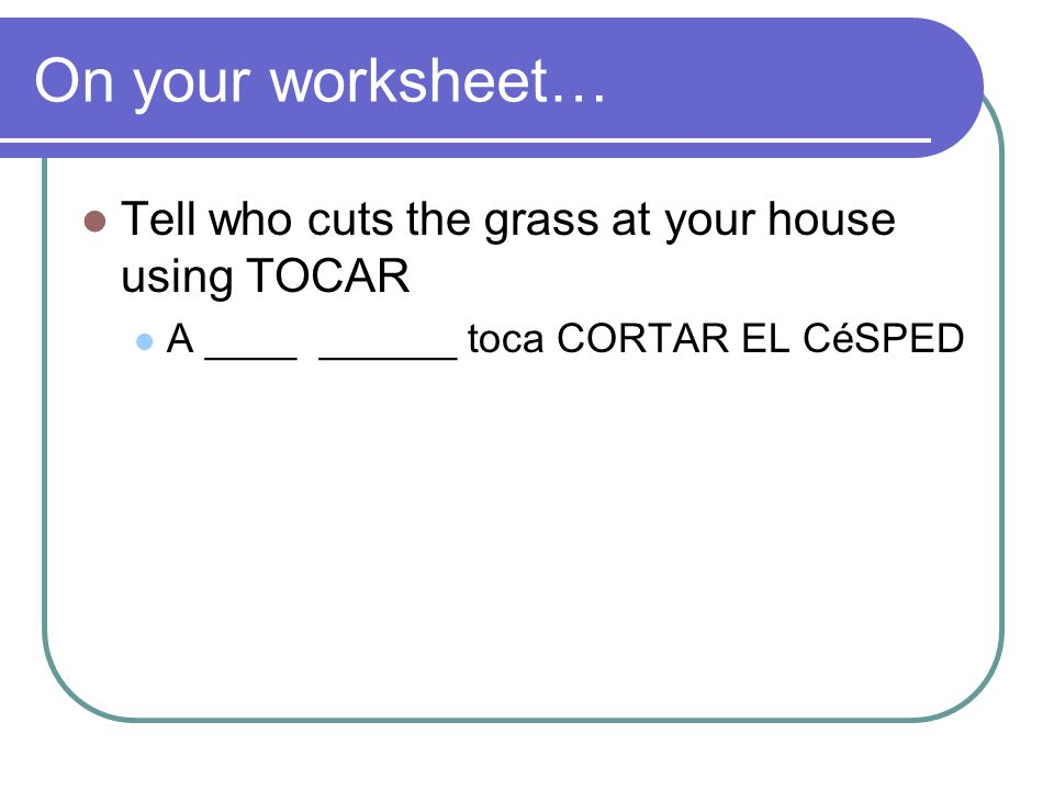 On your worksheet… Tell who cuts the grass at your house using TOCAR