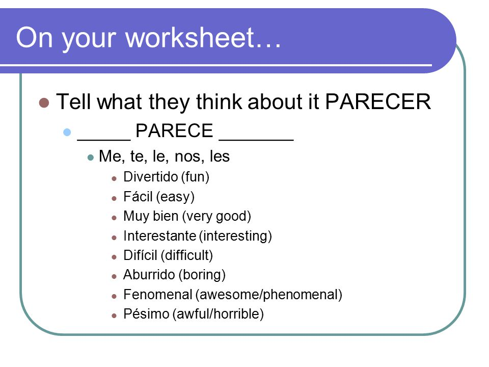 On your worksheet… Tell what they think about it PARECER