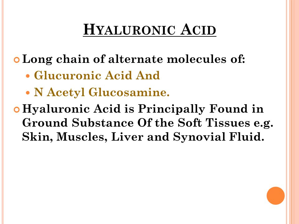 Hyaluronic Acid Long chain of alternate molecules of: