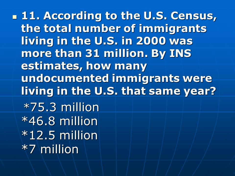 11. According to the U.S. Census, the total number of immigrants living in the U.S. in 2000 was more than 31 million. By INS estimates, how many undocumented immigrants were living in the U.S. that same year