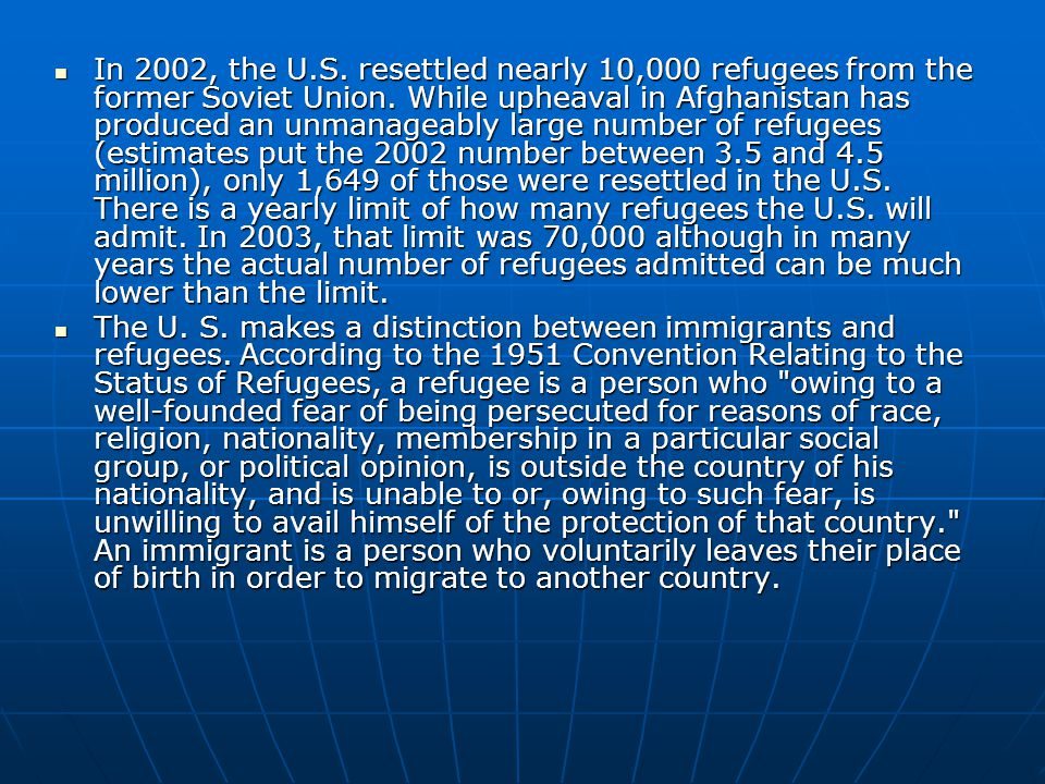 In 2002, the U.S. resettled nearly 10,000 refugees from the former Soviet Union. While upheaval in Afghanistan has produced an unmanageably large number of refugees (estimates put the 2002 number between 3.5 and 4.5 million), only 1,649 of those were resettled in the U.S. There is a yearly limit of how many refugees the U.S. will admit. In 2003, that limit was 70,000 although in many years the actual number of refugees admitted can be much lower than the limit.