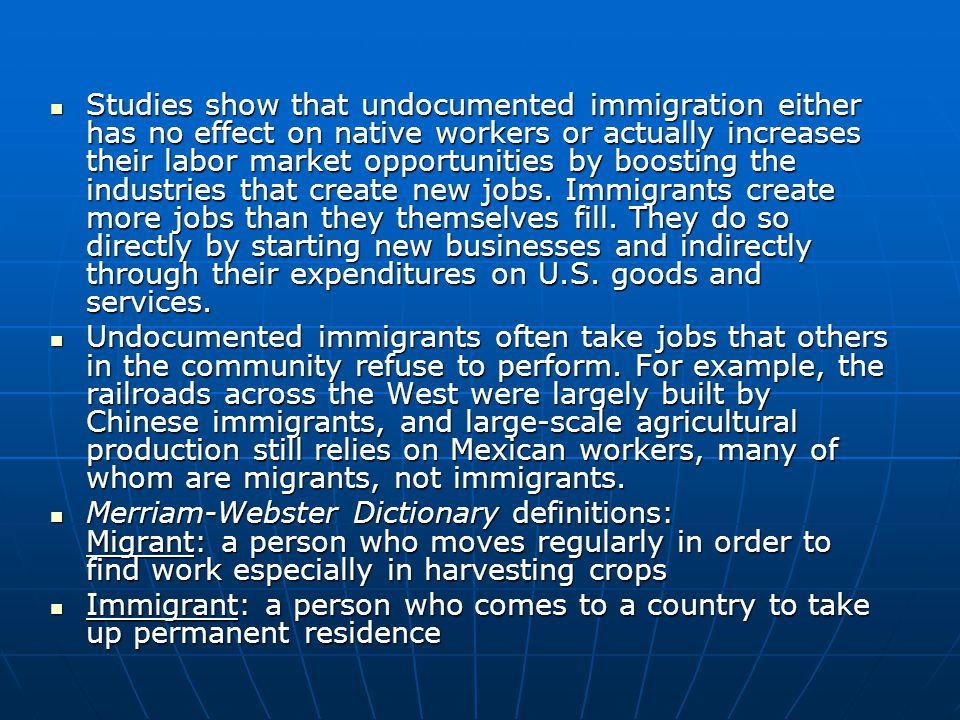 Studies show that undocumented immigration either has no effect on native workers or actually increases their labor market opportunities by boosting the industries that create new jobs. Immigrants create more jobs than they themselves fill. They do so directly by starting new businesses and indirectly through their expenditures on U.S. goods and services.