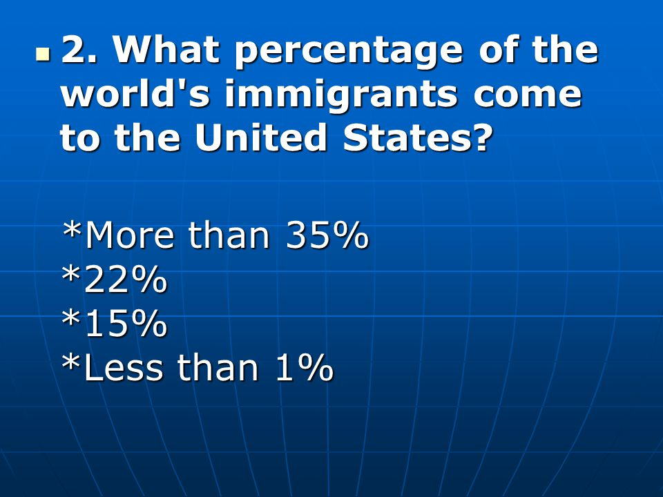 2. What percentage of the world s immigrants come to the United States