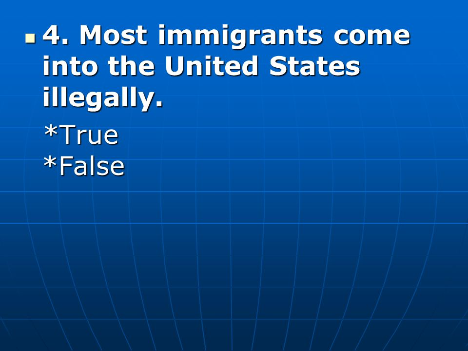 4. Most immigrants come into the United States illegally.