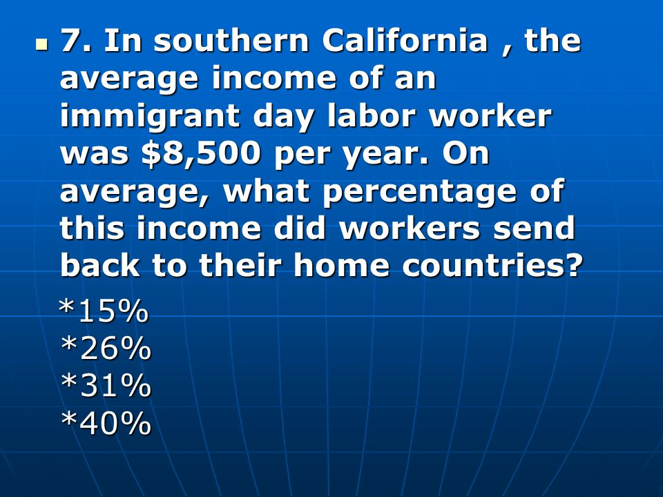 7. In southern California , the average income of an immigrant day labor worker was $8,500 per year. On average, what percentage of this income did workers send back to their home countries