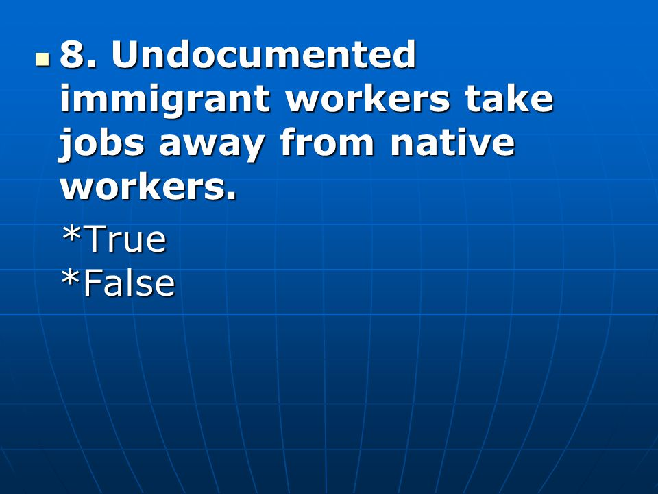 8. Undocumented immigrant workers take jobs away from native workers.