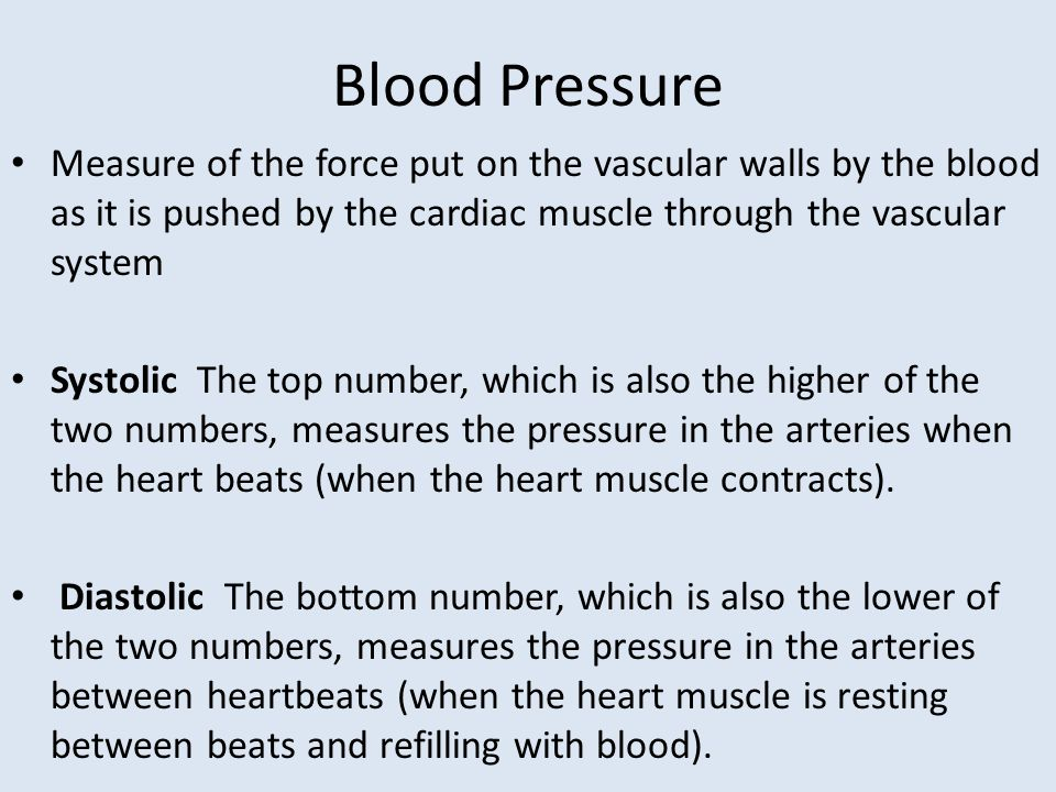 Blood Pressure Measure of the force put on the vascular walls by the blood as it is pushed by the cardiac muscle through the vascular system.