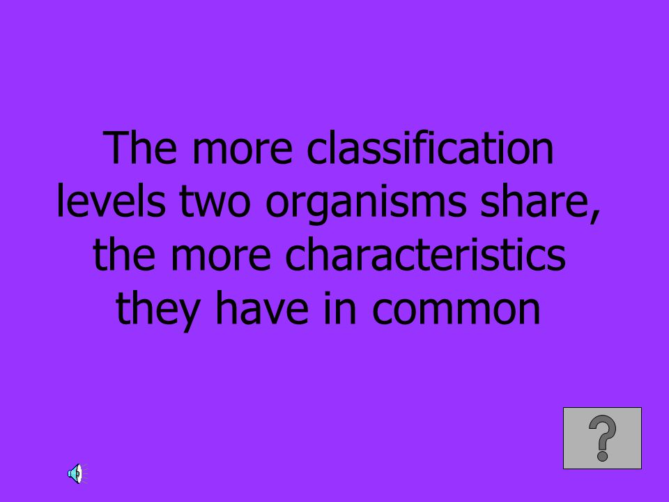 The more classification levels two organisms share, the more characteristics they have in common