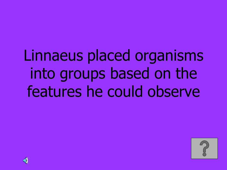 Linnaeus placed organisms into groups based on the features he could observe