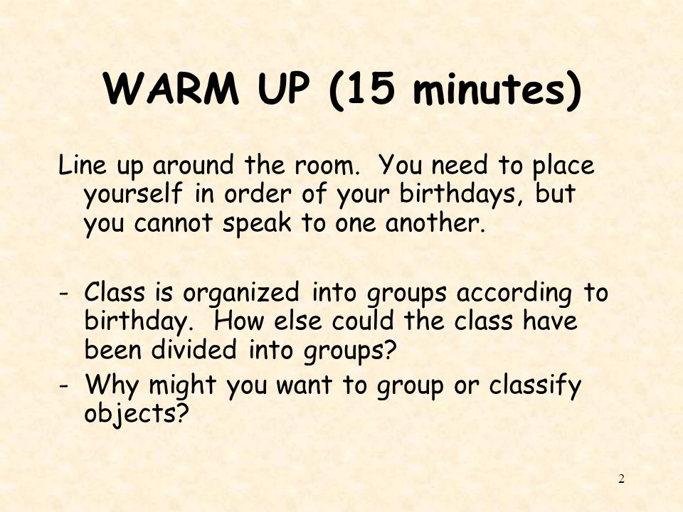 WARM UP (15 minutes) Line up around the room. You need to place yourself in order of your birthdays, but you cannot speak to one another.