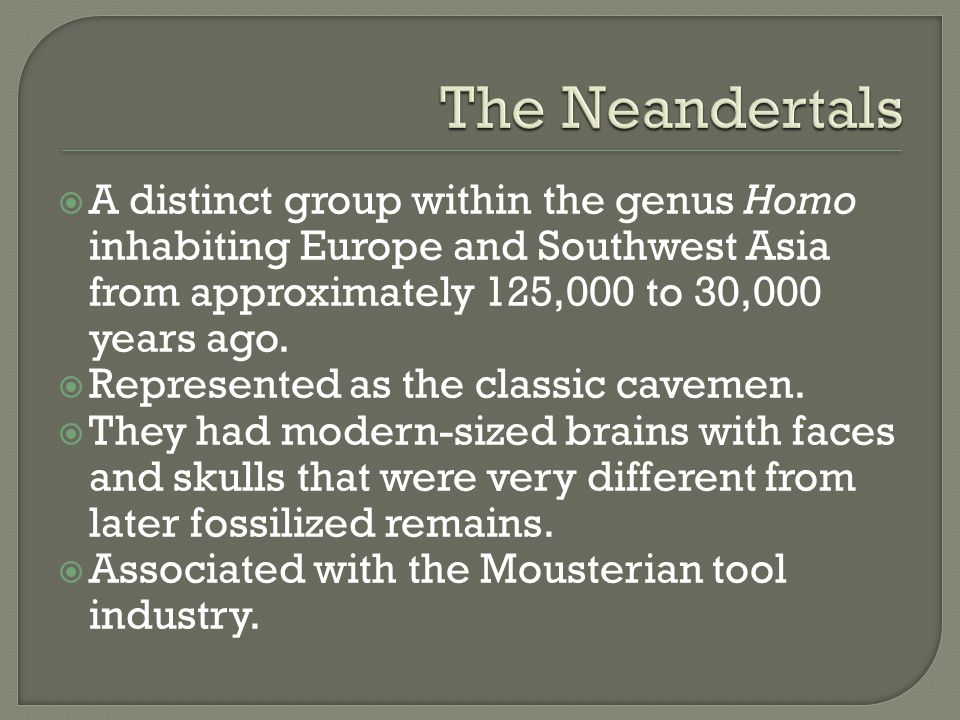 The Neandertals A distinct group within the genus Homo inhabiting Europe and Southwest Asia from approximately 125,000 to 30,000 years ago.