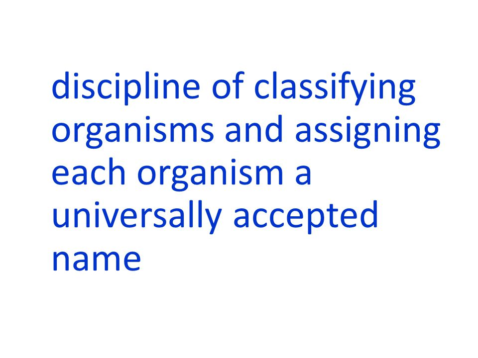 discipline of classifying organisms and assigning each organism a universally accepted name