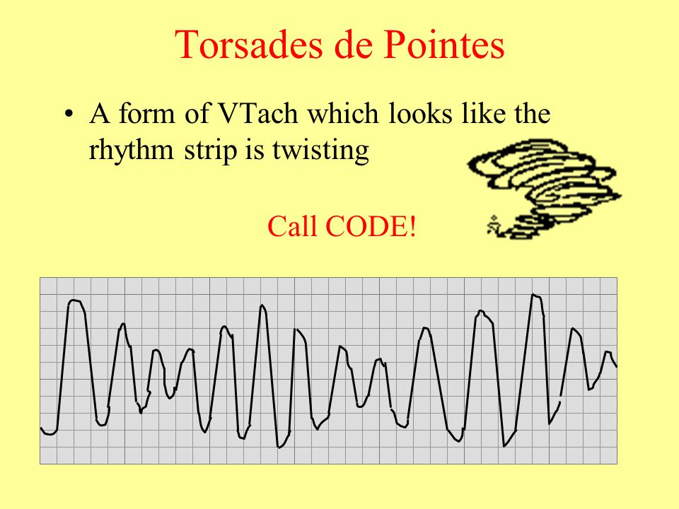 Torsades de Pointes A form of VTach which looks like the rhythm strip is twisting Call CODE!