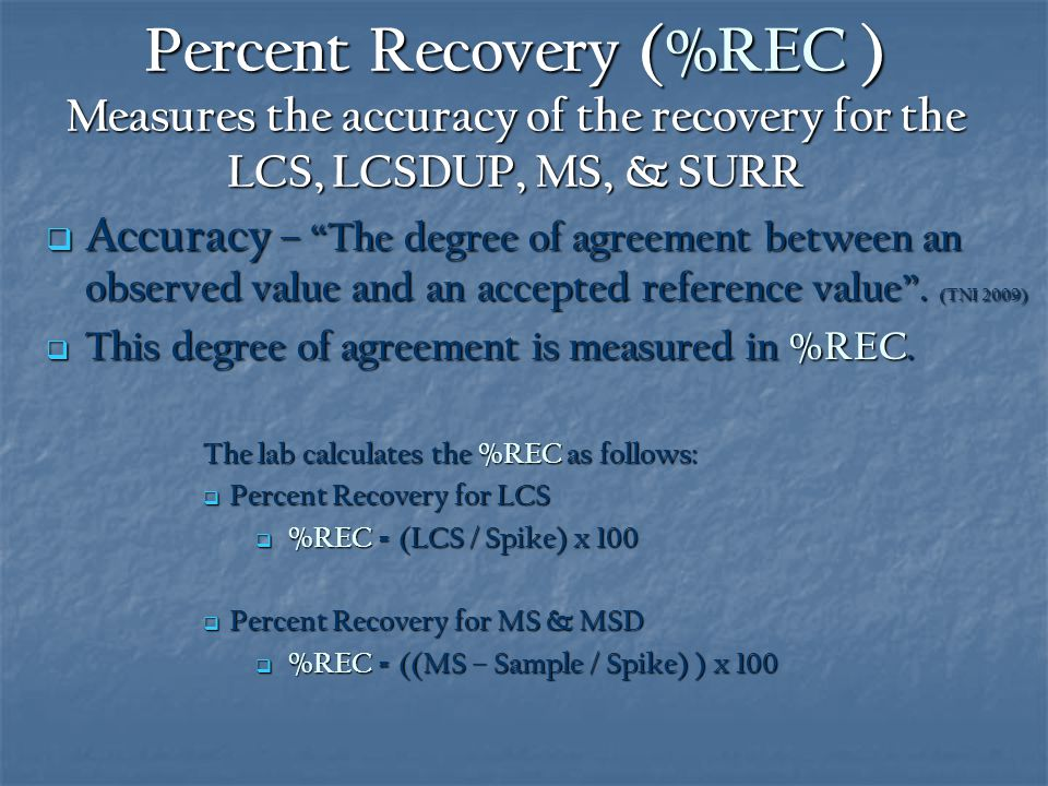 Percent Recovery (%REC ) Measures the accuracy of the recovery for the LCS, LCSDUP, MS, & SURR