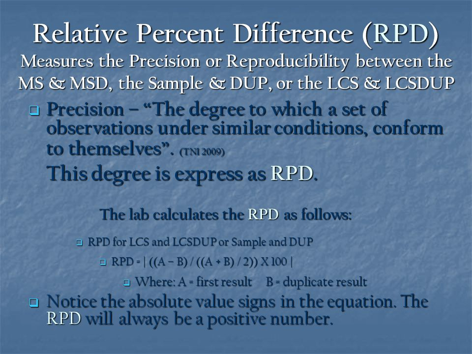 Relative Percent Difference (RPD) Measures the Precision or Reproducibility between the MS & MSD, the Sample & DUP, or the LCS & LCSDUP