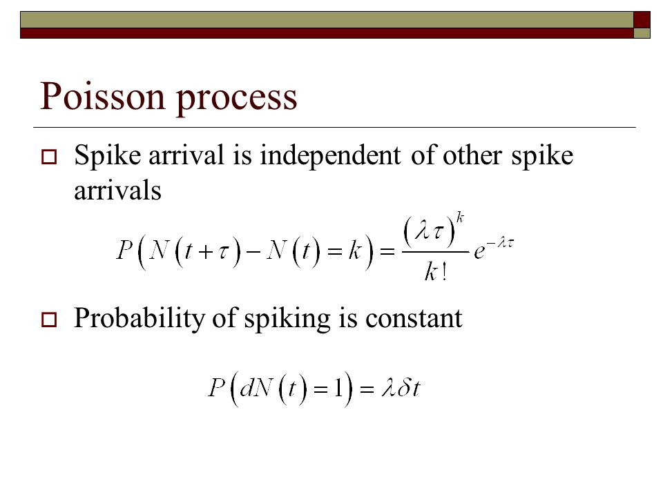 Poisson process Spike arrival is independent of other spike arrivals