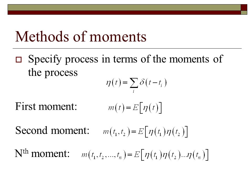 Methods of moments Specify process in terms of the moments of the process. First moment: Second moment: