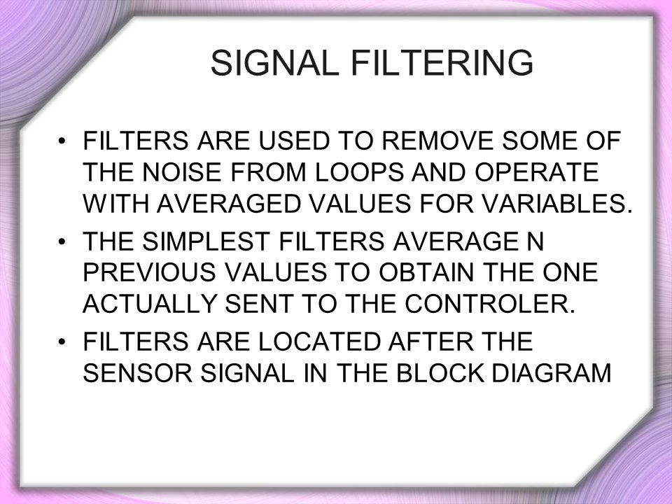 SIGNAL FILTERING FILTERS ARE USED TO REMOVE SOME OF THE NOISE FROM LOOPS AND OPERATE WITH AVERAGED VALUES FOR VARIABLES.
