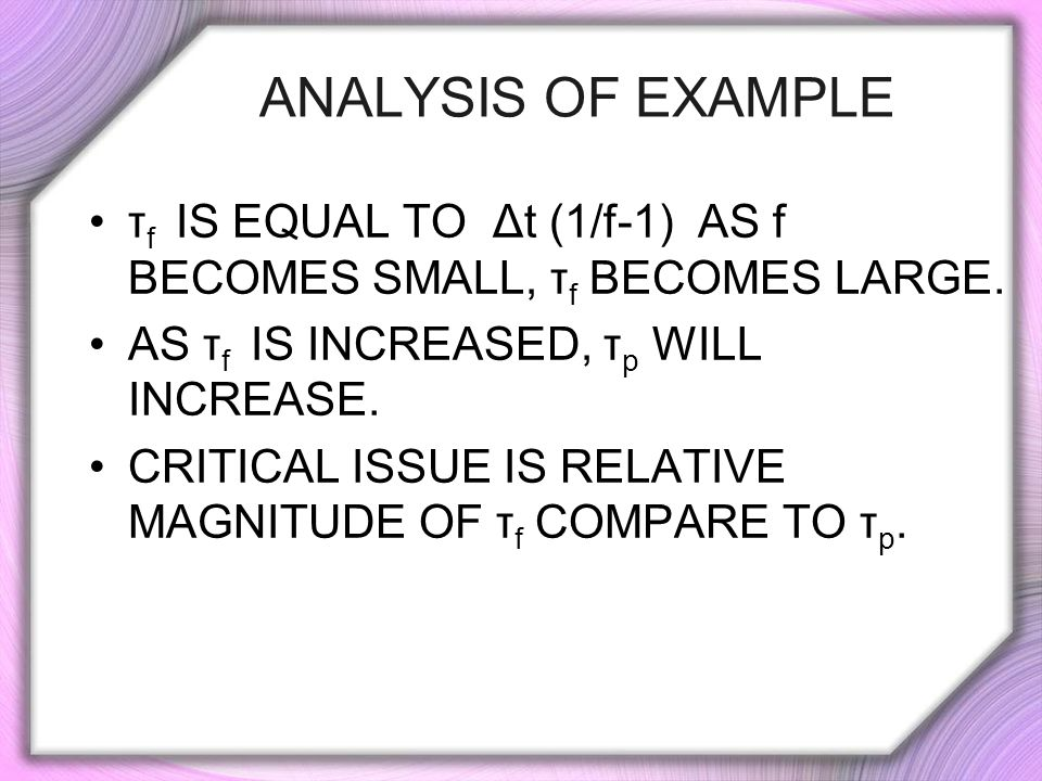 Analysis of Example τf is equal to Δt (1/f-1) as f becomes small, τf becomes large. As τf is increased, τp will increase.
