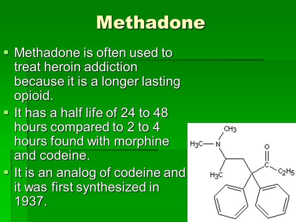 Methadone Methadone is often used to treat heroin addiction because it is a longer lasting opioid.
