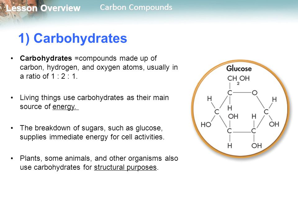 1) Carbohydrates Carbohydrates =compounds made up of carbon, hydrogen, and oxygen atoms, usually in a ratio of 1 : 2 : 1.