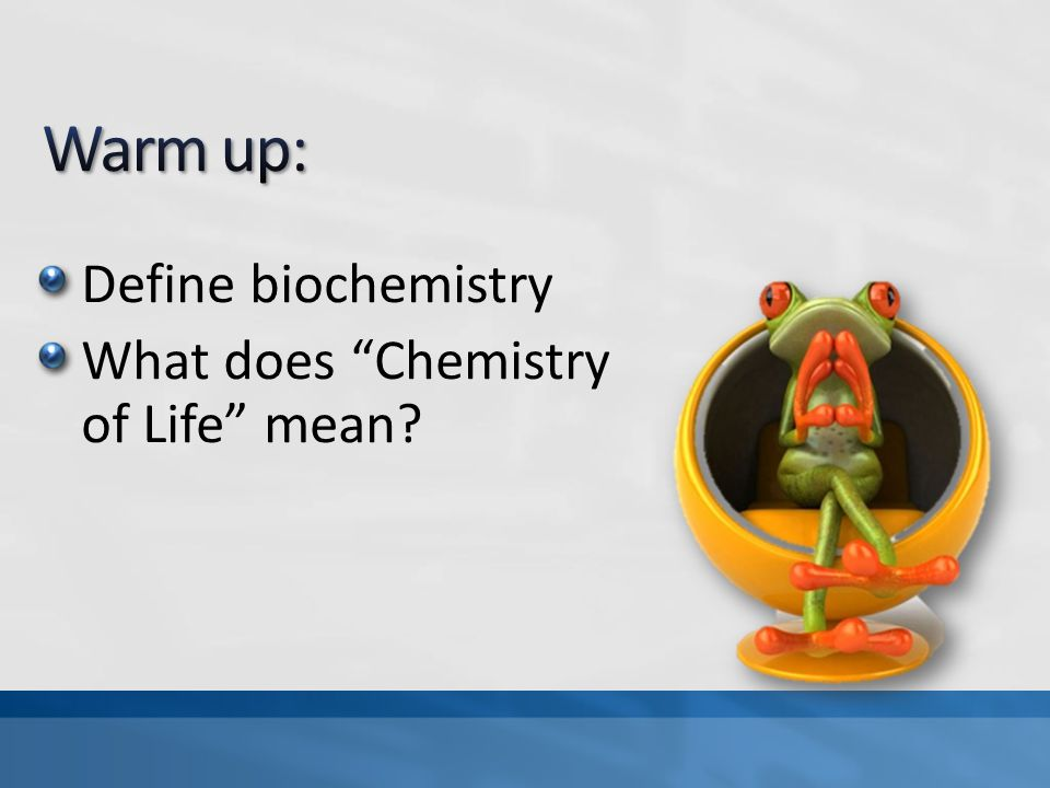 Warm up: Define biochemistry What does Chemistry of Life mean