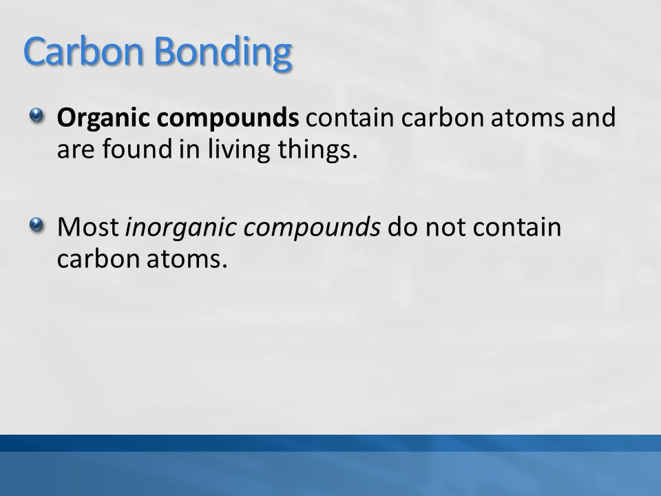 Carbon Bonding Organic compounds contain carbon atoms and are found in living things.