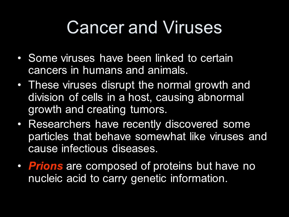 Cancer and Viruses Some viruses have been linked to certain cancers in humans and animals.