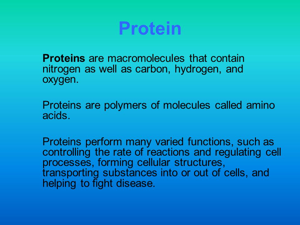 Protein Proteins are macromolecules that contain nitrogen as well as carbon, hydrogen, and oxygen.
