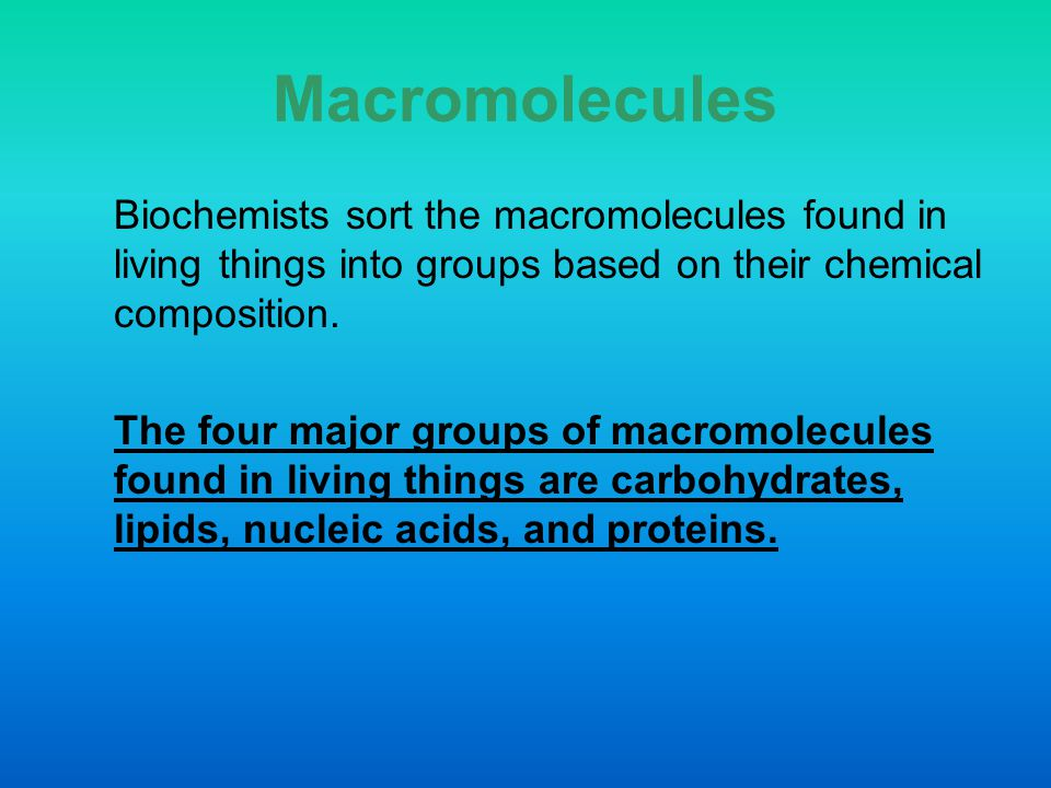 Macromolecules Biochemists sort the macromolecules found in living things into groups based on their chemical composition.