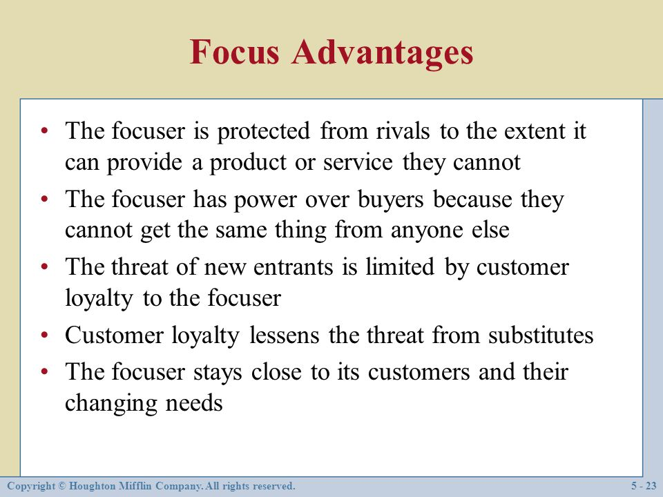Focus Advantages The focuser is protected from rivals to the extent it can provide a product or service they cannot.