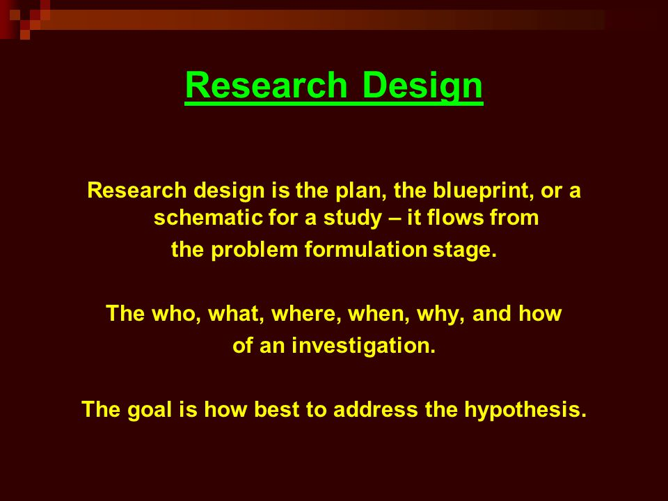 Research Design Research design is the plan, the blueprint, or a schematic for a study – it flows from.