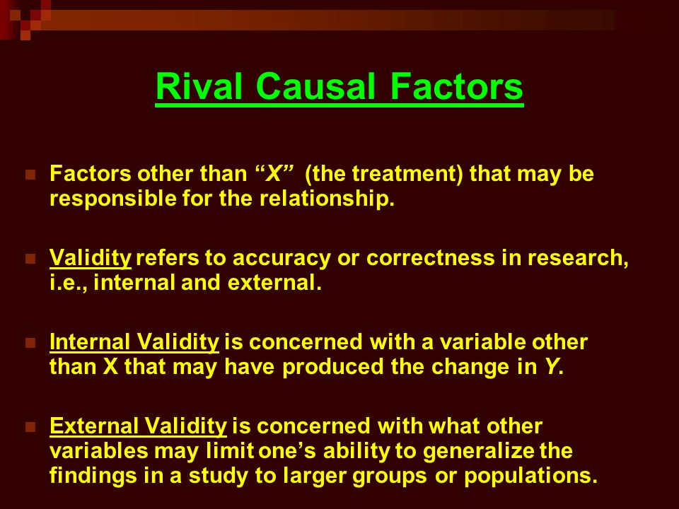 Rival Causal Factors Factors other than X (the treatment) that may be responsible for the relationship.