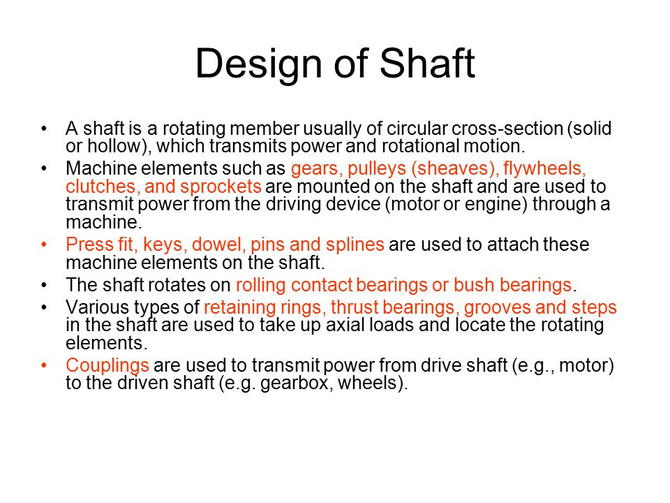 Design of Shaft A shaft is a rotating member usually of circular cross-section (solid or hollow), which transmits power and rotational motion.
