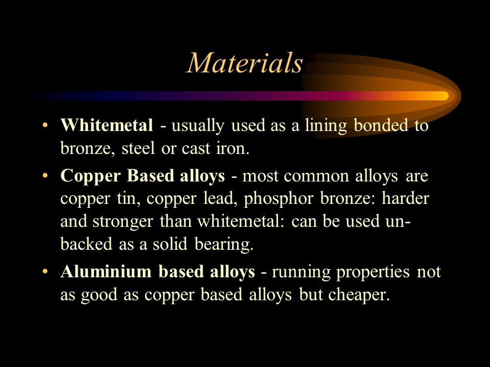 Materials Whitemetal - usually used as a lining bonded to bronze, steel or cast iron.