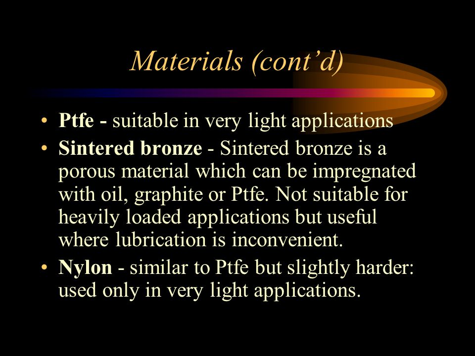 Materials (cont'd) Ptfe - suitable in very light applications