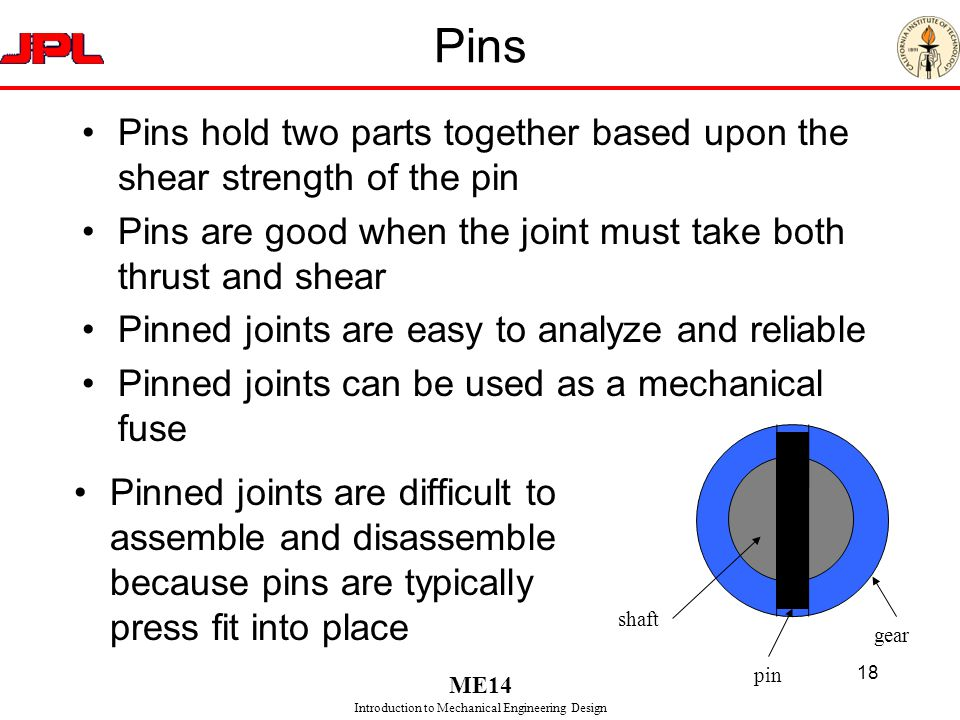 Pins Pins hold two parts together based upon the shear strength of the pin. Pins are good when the joint must take both thrust and shear.